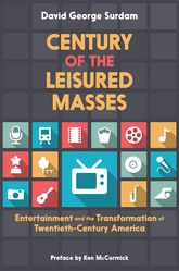 Century of the Leisured MassesEntertainment and the Transformation of Twentieth-Century America$