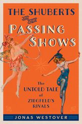 The Shuberts and Their Passing ShowsThe Untold Tale of Ziegfeld's Rivals$