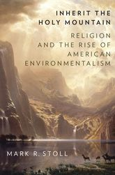 Inherit the Holy MountainReligion and the Rise of American Environmentalism$