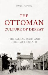The Ottoman Culture of DefeatThe Balkan Wars and their Aftermath$