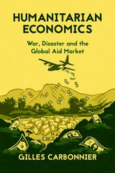 Humanitarian EconomicsWar, Disaster, and the Global Aid Market$