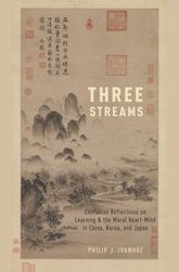 Three StreamsConfucian Reflections on Learning and the Moral Heart-Mind in China, Korea, and Japan$