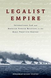 Legalist EmpireInternational Law and American Foreign Relations in the Early Twentieth Century$
