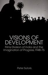 Visions of DevelopmentFilms Division of India and the Imagination of Progress, 1948–75$