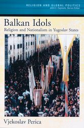 Balkan IdolsReligion and Nationalism in Yugoslav States$