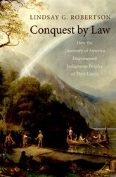 Conquest by LawHow the Discovery of America Dispossessed Indigenous Peoples of Their Lands$