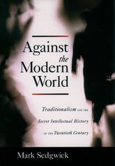 Against the Modern WorldTraditionalism and the Secret Intellectual History of the Twentieth Century$