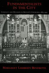 Fundamentalists in the CityConflict and Division in Boston's Churches, 1885-1950$