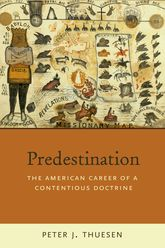 PredestinationThe American Career of a Contentious Doctrine$