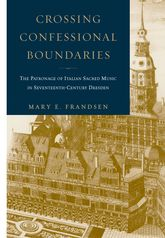 Crossing Confessional BoundariesThe Patronage of Italian Sacred Music in Seventeenth-Century Dresden$