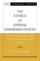 The Ethics of Animal ExperimentationA Critical Analysis and Constructive Christian Proposal$