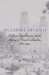 An Empire DividedReligion, Republicanism, and the Making of French Colonialism, 1880-1914$