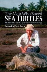The Man Who Saved Sea TurtlesArchie Carr and the Origins of Conservation Biology$
