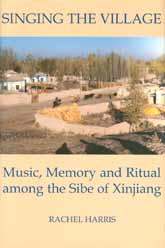Singing the Village: Music, Memory and Ritual among the Sibe of Xinjiang