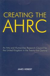 Creating the AHRCAn Arts and Humanities Research Council for the United Kingdom in the Twenty-first Century$