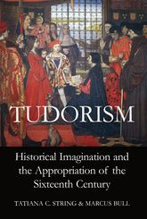 TudorismHistorical Imagination and the Appropriation of the Sixteenth Century