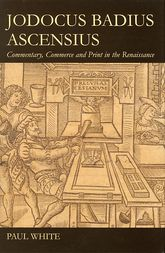 Jodocus Badius Ascensius: Commentary, Commerce and Print in the Renaissance