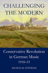 Challenging the Modern: Conservative Revolution in German Music, 1918-1933