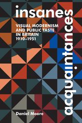 Insane AcquaintancesVisual Modernism and Public Taste in Britain, 1910-1951$