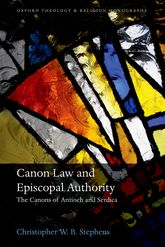 Canon Law and Episcopal AuthorityThe Canons of Antioch and Serdica$