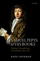 Samuel Pepys and his BooksReading, Newsgathering, and Sociability, 1660-1703$
