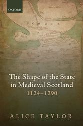 The Shape of the State in Medieval Scotland, 1124–1290$