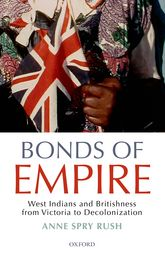 Bonds of EmpireWest Indians and Britishness from Victoria to Decolonization$