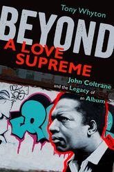 Beyond A Love SupremeJohn Coltrane and the Legacy of an Album$