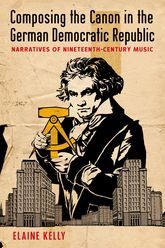 Composing the Canon in the German Democratic RepublicNarratives of Nineteenth-Century Music$